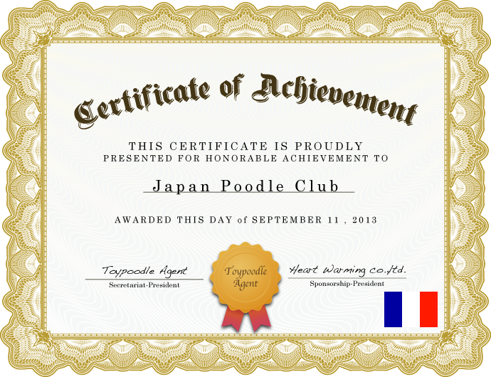 Certificate Achievement THIS CERTIFICATE IS PROUDLY PRESENTED FOR HONORABLE ACHIEVEMENT TO Japan Poodle Club AWARDED THIS DAY of SEPTEMBER 11 , 2013 Toypoodle Agent Secretariat-President Heart Warming co.,ltd. Sponsorship-President Toypoodle Agent